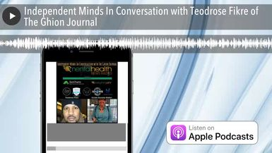 Independent Minds In Conversation with Teodrose Fikre of The Ghion Journal