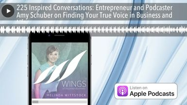 225 Inspired Conversations: Entrepreneur and Podcaster Amy Schuber on Finding Your True Voice in Bu