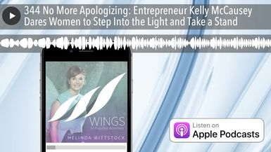 344 No More Apologizing: Entrepreneur Kelly McCausey Dares Women to Step Into the Light and Take a