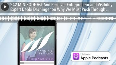 242 MINISODE Ask And Receive: Entrepreneur and Visibility Expert Debbi Dachinger on Why We Must Pus