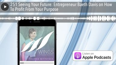 251 Seeing Your Future: Entrepreneur Baeth Davis on How To Profit From Your Purpose