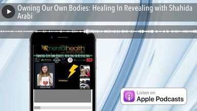 Owning Our Own Bodies: Healing In Revealing with Shahida Arabi
