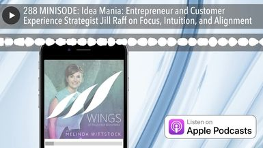 288 MINISODE: Idea Mania: Entrepreneur and Customer Experience Strategist Jill Raff on Focus, Intui