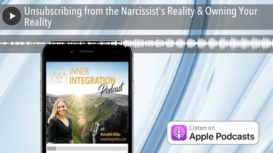 Unsubscribing from the Narcissist's Reality & Owning Your Reality