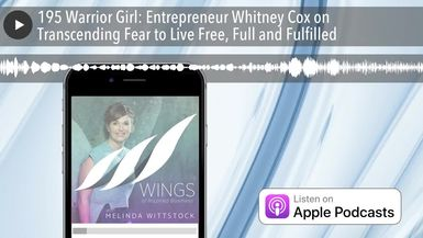 195 Warrior Girl: Entrepreneur Whitney Cox on Transcending Fear to Live Free, Full and Fulfilled