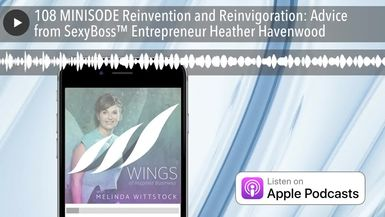 108 MINISODE Reinvention and Reinvigoration: Advice from SexyBoss™ Entrepreneur Heather Havenwood