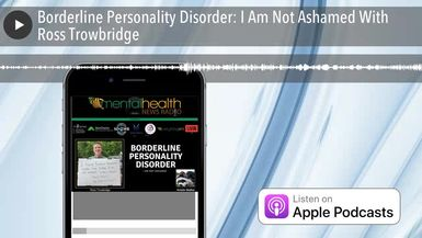 Borderline Personality Disorder: I Am Not Ashamed With Ross Trowbridge