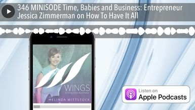 346 MINISODE Time, Babies and Business: Entrepreneur Jessica Zimmerman on How To Have It All