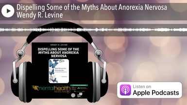 Dispelling Some of the Myths About Anorexia Nervosa Wendy R. Levine