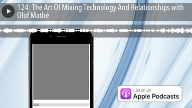 124: The Art Of Mixing Technology And Relationships with Olof Mathé