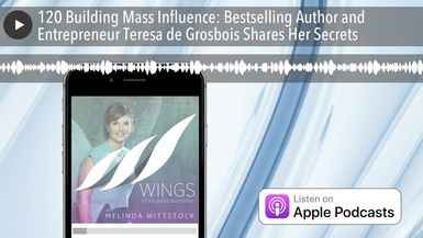 120 Building Mass Influence: Bestselling Author and Entrepreneur Teresa de Grosbois Shares Her Secr