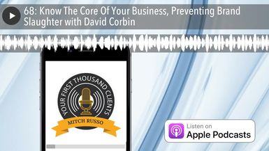 68: Know The Core Of Your Business, Preventing Brand Slaughter with David Corbin