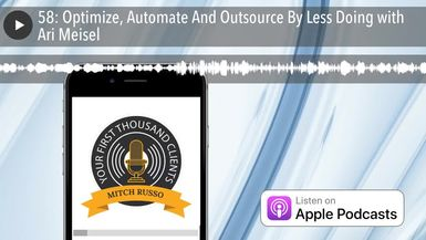 58: Optimize, Automate And Outsource By Less Doing with Ari Meisel