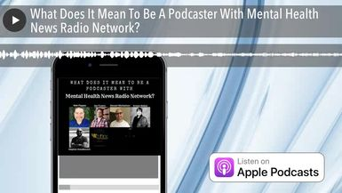What Does It Mean To Be A Podcaster With Mental Health News Radio Network?