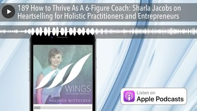 189 How to Thrive As A 6-Figure Coach: Sharla Jacobs on Heartselling for Holistic Practitioners and