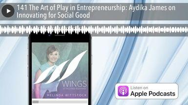 141 The Art of Play in Entrepreneurship: Aydika James on Innovating for Social Good