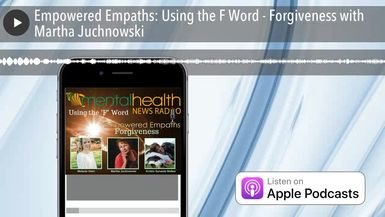 Empowered Empaths: Using the F Word - Forgiveness with Martha Juchnowski