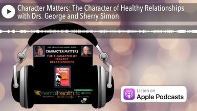 Character Matters: The Character of Healthy Relationships with Drs. George and Sherry Simon