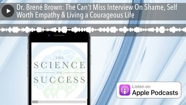 Dr. Brené Brown: The Can't Miss Interview On Shame, Self Worth Empathy & Living a Courageous Life