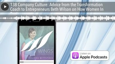 138 Company Culture: Advice from the Transformation Coach to Entrepreneurs Beth Wilson on How Women