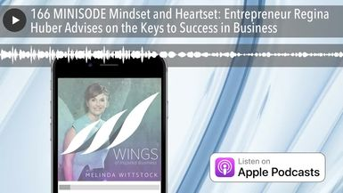 166 MINISODE Mindset and Heartset: Entrepreneur Regina Huber Advises on the Keys to Success in Busi