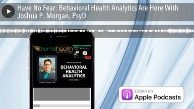 Have No Fear: Behavioral Health Analytics Are Here With Joshua P. Morgan, PsyD