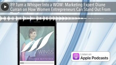 89 Turn a Whisper Into a WOW: Marketing Expert Diane Curran on How Women Entrepreneurs Can Stand Ou