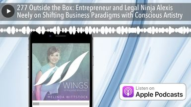 277 Outside the Box: Entrepreneur and Legal Ninja Alexis Neely on Shifting Business Paradigms with