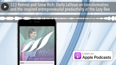 323 Retreat and Grow Rich: Darla LeDoux on transformation and the inspired entrepreneurial producti
