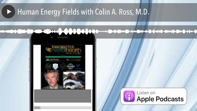 Human Energy Fields with Colin A. Ross, M.D.