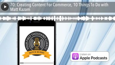 70: Creating Content For Commerce, 10 Things To Do with Matt Kazam