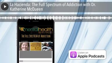 La Hacienda: The Full Spectrum of Addiction with Dr. Katherine McQueen