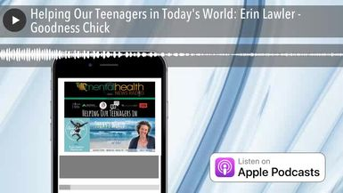 Helping Our Teenagers in Today's World: Erin Lawler - Goodness Chick