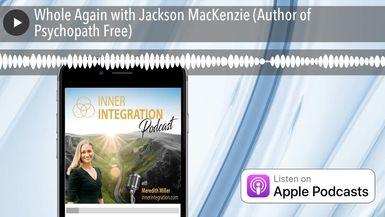 Whole Again with Jackson MacKenzie (Author of Psychopath Free)