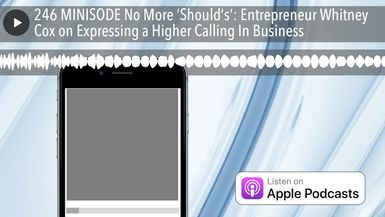 246 MINISODE No More 'Should's': Entrepreneur Whitney Cox on Expressing a Higher Calling In Busines
