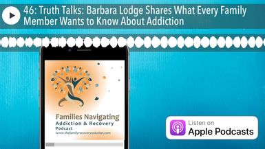 46: Truth Talks: Barbara Lodge Shares What Every Family Member Wants to Know About Addiction
