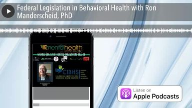 Federal Legislation in Behavioral Health with Ron Manderscheid, PhD