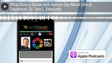 What Does a Doctor with Autism Say About Ethical Treatment: Dr. Dan L. Edmunds