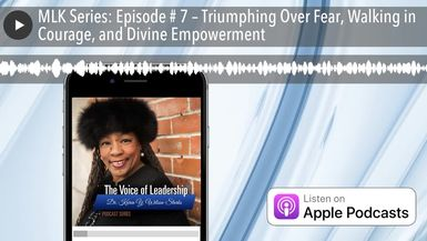 MLK Series: Episode # 7 – Triumphing Over Fear, Walking in Courage, and Divine Empowerment