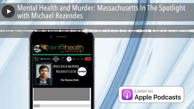 Mental Health and Murder: Massachusetts In The Spotlight with Michael Rezendes