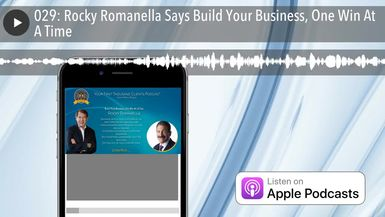 029: Rocky Romanella Says Build Your Business, One Win At A Time