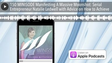 150 MINISODE Manifesting A Massive Moonshot: Serial Entrepreneur Natalie Ledwell with Advice on How