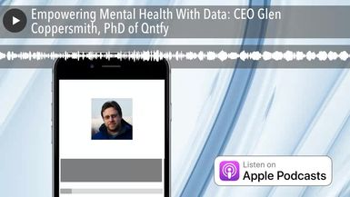 Empowering Mental Health With Data: CEO Glen Coppersmith, PhD of Qntfy