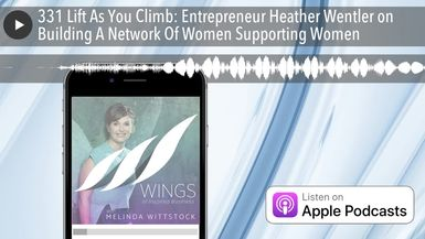 331 Lift As You Climb: Entrepreneur Heather Wentler on Building A Network Of Women Supporting Women
