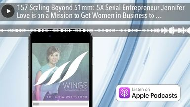 157 Scaling Beyond $1mm: 5X Serial Entrepreneur Jennifer Love is on a Mission to Get Women in Busin