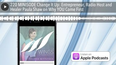 220 MINISODE Change It Up: Entrepreneur, Radio Host and Healer Paula Shaw on Why YOU Come First