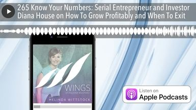 265 Know Your Numbers: Serial Entrepreneur and Investor Diana House on How To Grow Profitably and W
