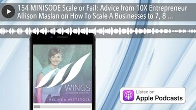 154 MINISODE Scale or Fail: Advice from 10X Entrepreneur Allison Maslan on How To Scale A Businesse
