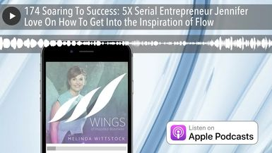 174 Soaring To Success: 5X Serial Entrepreneur Jennifer Love On How To Get Into the Inspiration of