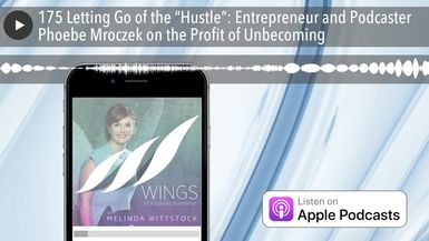 "175 Letting Go of the ""Hustle"": Entrepreneur and Podcaster Phoebe Mroczek on the Profit of Unbecomi"